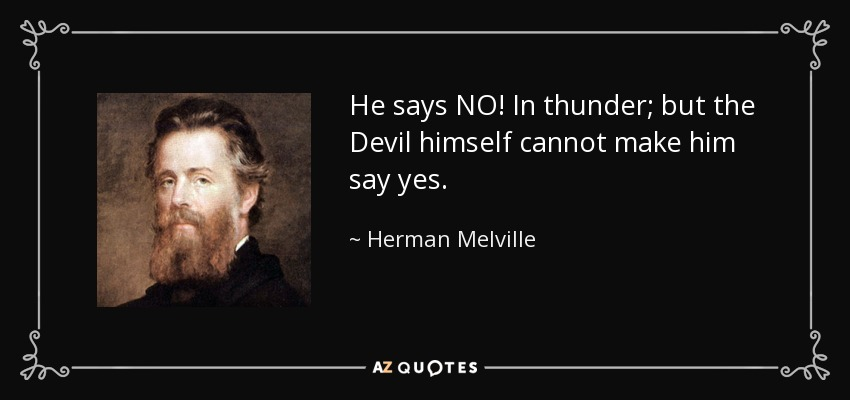 He says NO! In thunder; but the Devil himself cannot make him say yes. - Herman Melville