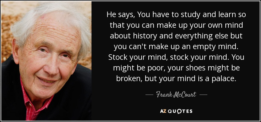 He says, you have to study and learn so that you can make up your own mind about history and everything else but you can't make up an empty mind. Stock your mind, stock your mind. You might be poor, your shoes might be broken, but your mind is a palace. - Frank McCourt