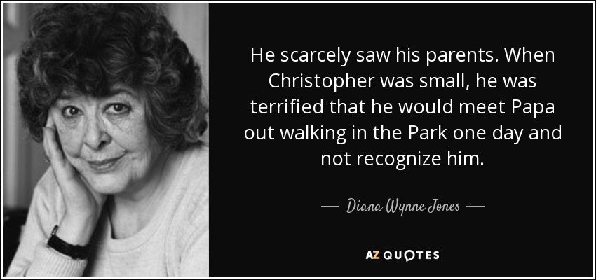 He scarcely saw his parents. When Christopher was small, he was terrified that he would meet Papa out walking in the Park one day and not recognize him. - Diana Wynne Jones
