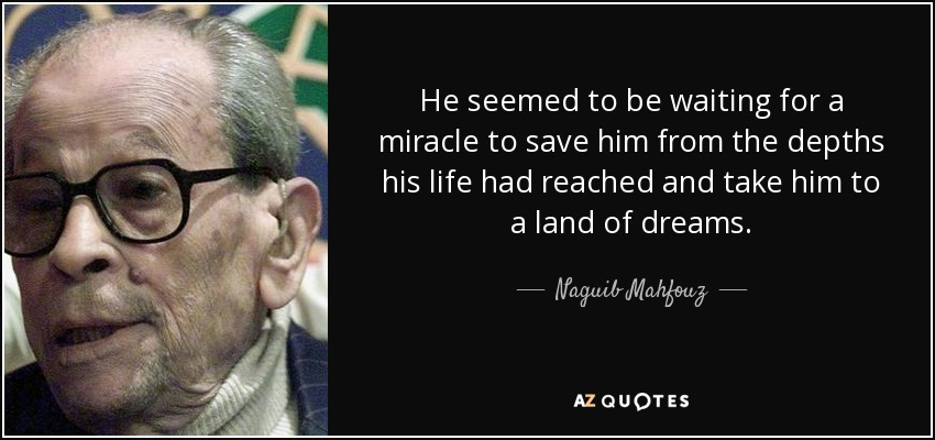 He seemed to be waiting for a miracle to save him from the depths his life had reached and take him to a land of dreams. - Naguib Mahfouz