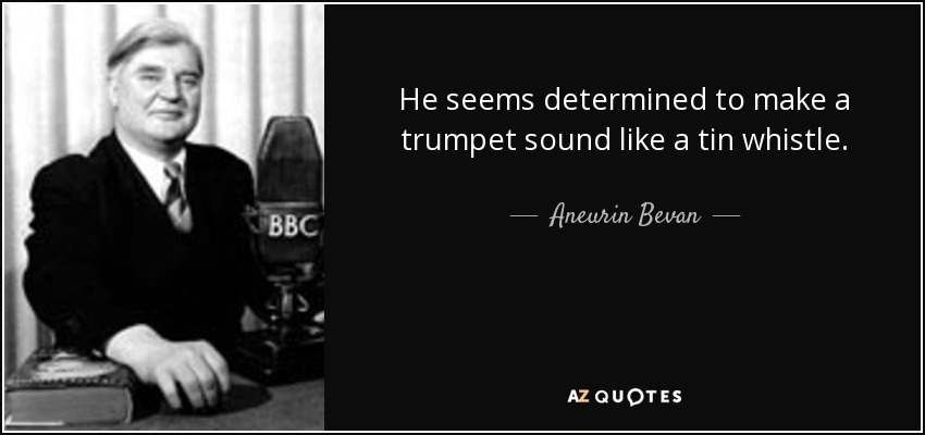 He seems determined to make a trumpet sound like a tin whistle. - Aneurin Bevan