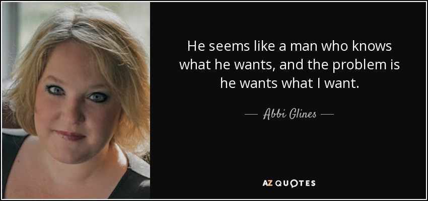 He seems like a man who knows what he wants, and the problem is he wants what I want. - Abbi Glines