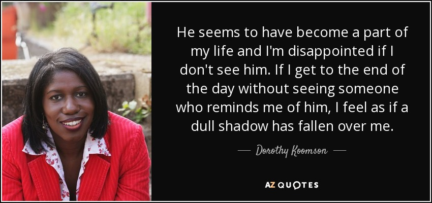 He seems to have become a part of my life and I'm disappointed if I don't see him. If I get to the end of the day without seeing someone who reminds me of him, I feel as if a dull shadow has fallen over me. - Dorothy Koomson