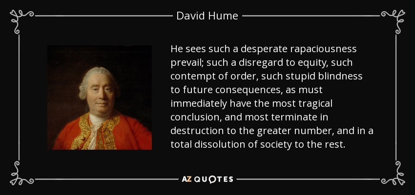 He sees such a desperate rapaciousness prevail; such a disregard to equity, such contempt of order, such stupid blindness to future consequences, as must immediately have the most tragical conclusion, and most terminate in destruction to the greater number, and in a total dissolution of society to the rest. - David Hume