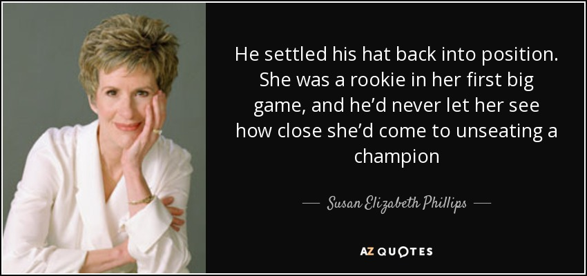 He settled his hat back into position. She was a rookie in her first big game, and he'd never let her see how close she'd come to unseating a champion - Susan Elizabeth Phillips