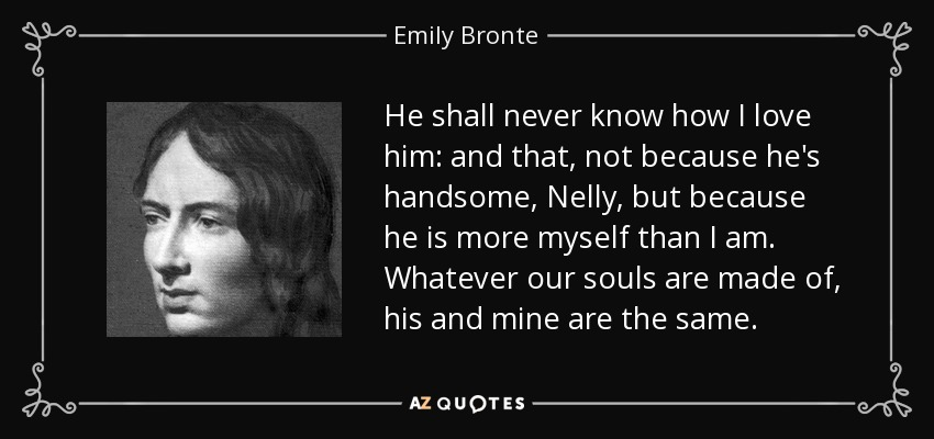 ...he shall never know how I love him: and that, not because he's handsome, Nelly, but because he is more myself than I am. Whatever our souls are made of, his and mine are the same... - Emily Bronte