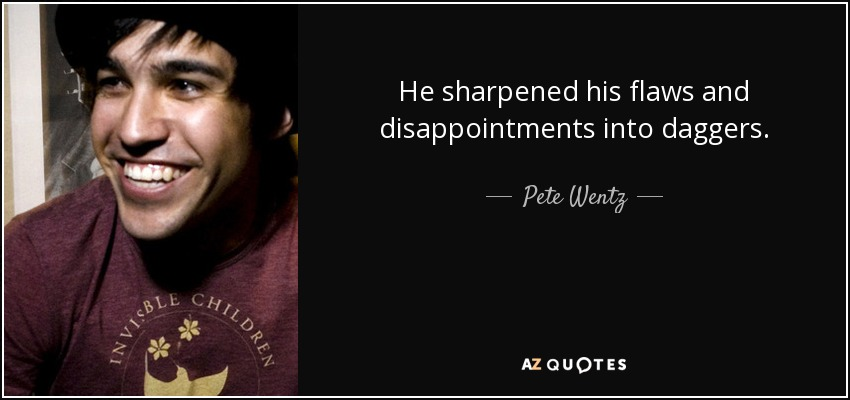 He sharpened his flaws and disappointments into daggers. - Pete Wentz