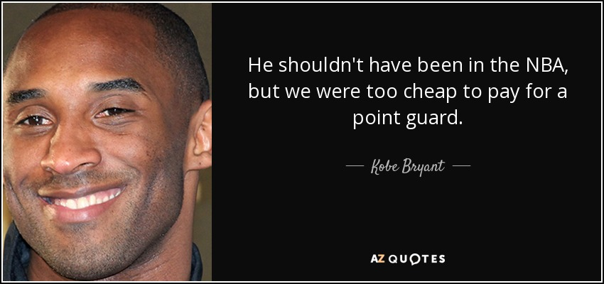 He shouldn't have been in the NBA, but we were too cheap to pay for a point guard. - Kobe Bryant