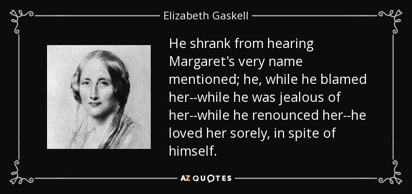 He shrank from hearing Margaret's very name mentioned; he, while he blamed her--while he was jealous of her--while he renounced her--he loved her sorely, in spite of himself. - Elizabeth Gaskell