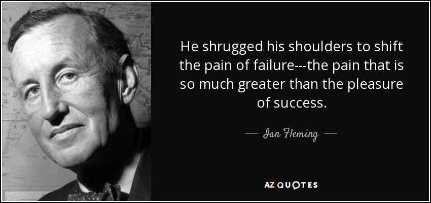 He shrugged his shoulders to shift the pain of failure---the pain that is so much greater than the pleasure of success. - Ian Fleming