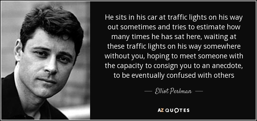 He sits in his car at traffic lights on his way out sometimes and tries to estimate how many times he has sat here, waiting at these traffic lights on his way somewhere without you, hoping to meet someone with the capacity to consign you to an anecdote, to be eventually confused with others - Elliot Perlman