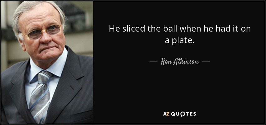 He sliced the ball when he had it on a plate. - Ron Atkinson
