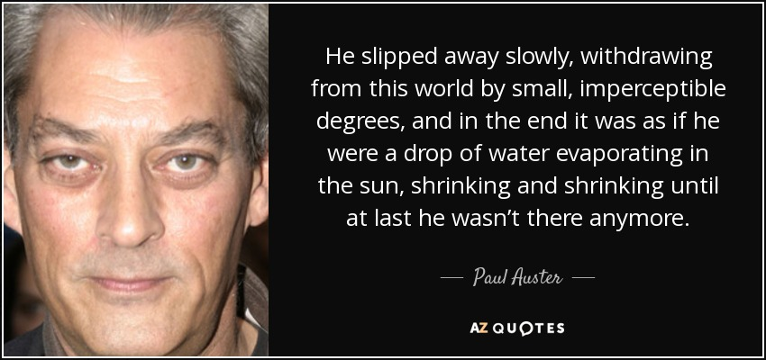 He slipped away slowly, withdrawing from this world by small, imperceptible degrees, and in the end it was as if he were a drop of water evaporating in the sun, shrinking and shrinking until at last he wasn't there anymore. - Paul Auster