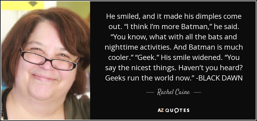 "He smiled, and it made his dimples come out. ""I think I'm more Batman,"" he said. ""You know, what with all the bats and nighttime activities. And Batman is much cooler."" ""Geek."" His smile widened. ""You say the nicest things. Haven't you heard? Geeks run the world now."" -BLACK DAWN - Rachel Caine"