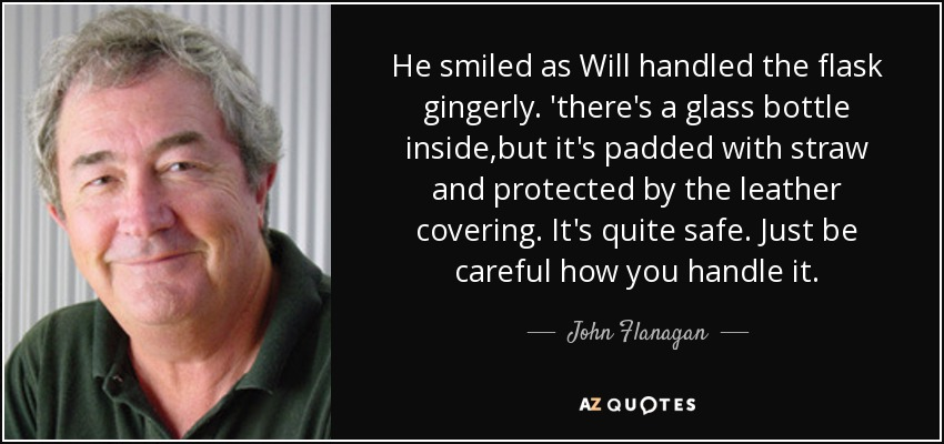 He smiled as Will handled the flask gingerly. 'there's a glass bottle inside,but it's padded with straw and protected by the leather covering. It's quite safe. Just be careful how you handle it. - John Flanagan