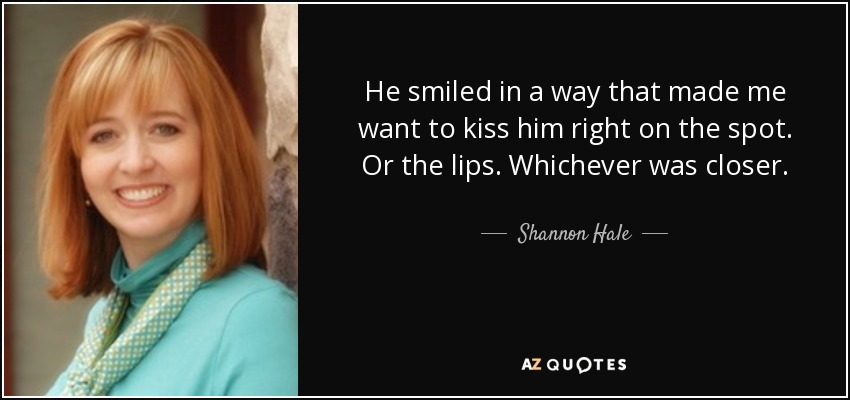 He smiled in a way that made me want to kiss him right on the spot. Or the lips. Whichever was closer. - Shannon Hale