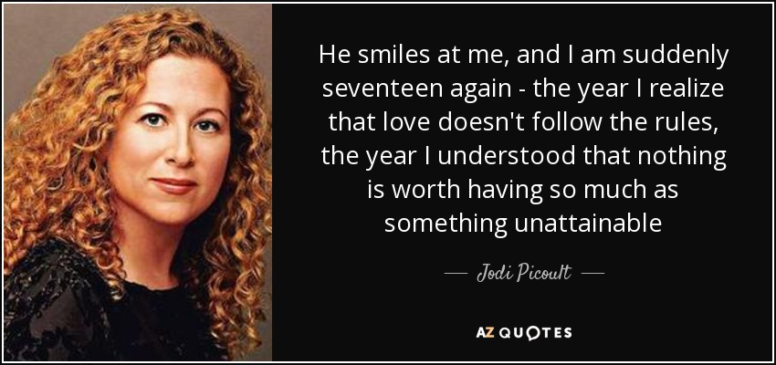 He smiles at me, and I am suddenly seventeen again - the year I realize that love doesn't follow the rules, the year I understood that nothing is worth having so much as something unattainable - Jodi Picoult