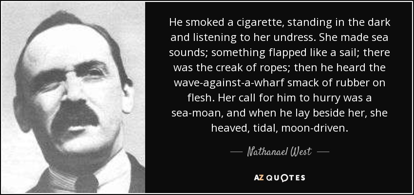 He smoked a cigarette, standing in the dark and listening to her undress. She made sea sounds; something flapped like a sail; there was the creak of ropes; then he heard the wave-against-a-wharf smack of rubber on flesh. Her call for him to hurry was a sea-moan, and when he lay beside her, she heaved, tidal, moon-driven. - Nathanael West