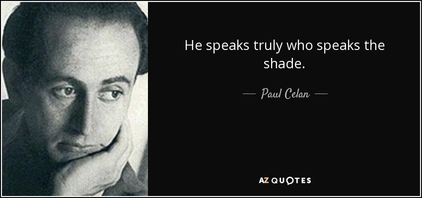 He speaks truly who speaks the shade. - Paul Celan