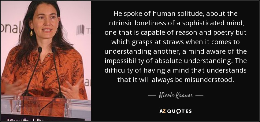 He spoke of human solitude, about the intrinsic loneliness of a sophisticated mind, one that is capable of reason and poetry but which grasps at straws when it comes to understanding another, a mind aware of the impossibility of absolute understanding. The difficulty of having a mind that understands that it will always be misunderstood. - Nicole Krauss