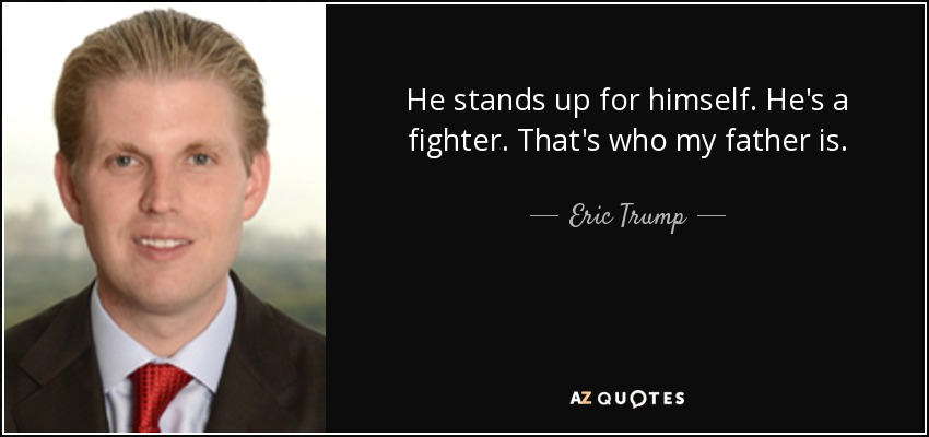 He stands up for himself. He's a fighter. That's who my father is. - Eric Trump