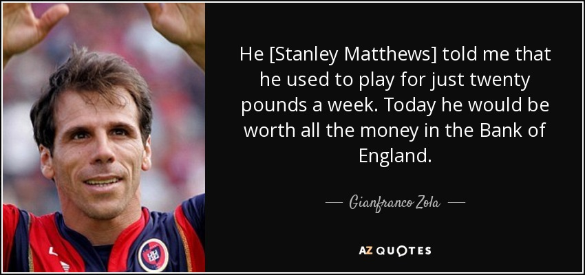 quote-he-stanley-matthews-told-me-that-he-used-to-play-for-just-twenty-pounds-a-week-today-gianfranco-zola-73-86-47.jpg