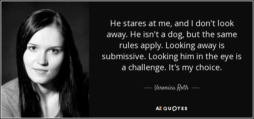 He stares at me, and I don't look away. He isn't a dog, but the same rules apply. Looking away is submissive. Looking him in the eye is a challenge. It's my choice. - Veronica Roth