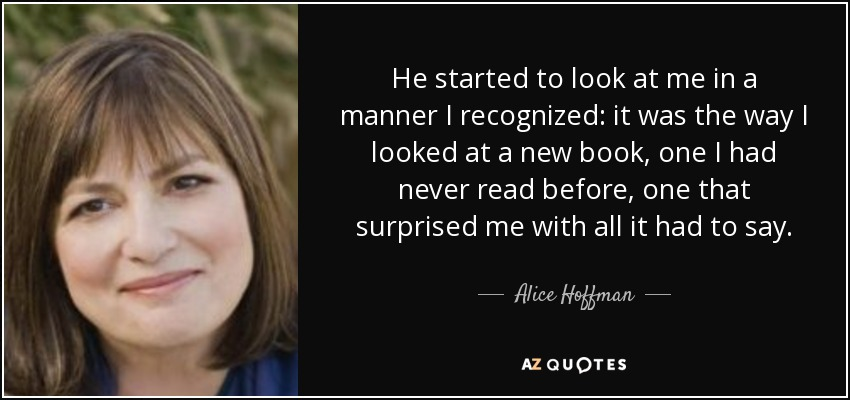 He started to look at me in a manner I recognized: it was the way I looked at a new book, one I had never read before, one that surprised me with all it had to say. - Alice Hoffman
