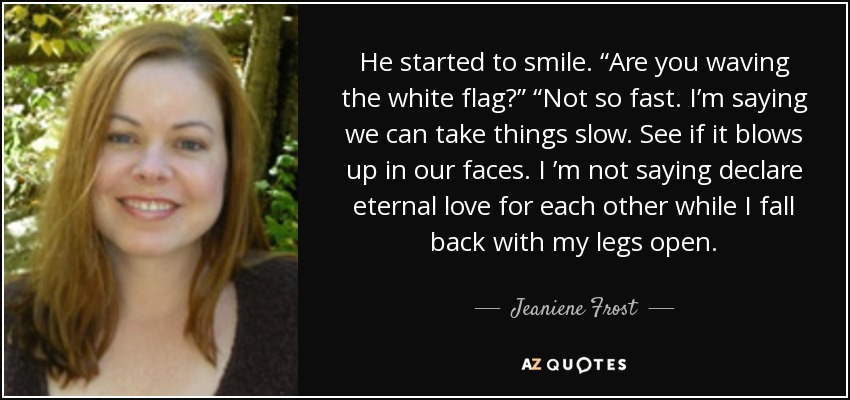 "He started to smile. ""Are you waving the white flag?"" ""Not so fast. I'm saying we can take things slow. See if it blows up in our faces. I 'm not saying declare eternal love for each other while I fall back with my legs open. - Jeaniene Frost"