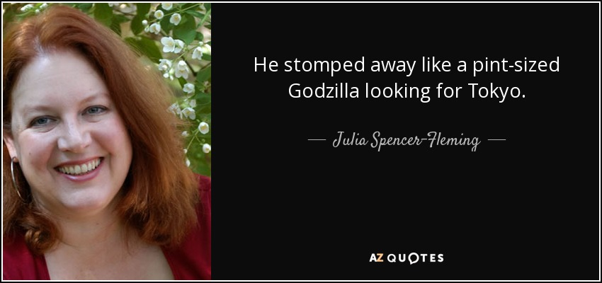 He stomped away like a pint-sized Godzilla looking for Tokyo. - Julia Spencer-Fleming