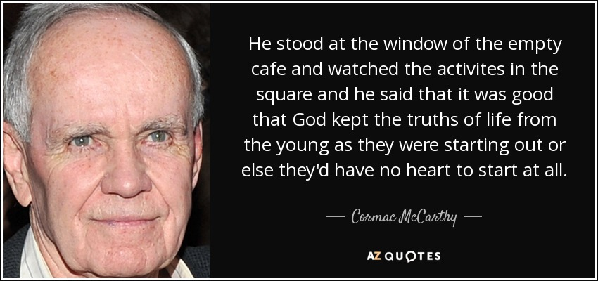 He stood at the window of the empty cafe and watched the activites in the square and he said that it was good that God kept the truths of life from the young as they were starting out or else they'd have no heart to start at all. - Cormac McCarthy