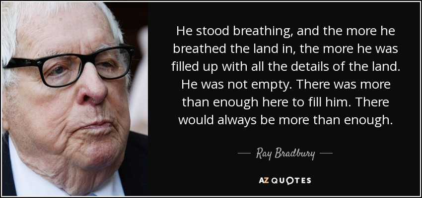He stood breathing, and the more he breathed the land in, the more he was filled up with all the details of the land. He was not empty. There was more than enough here to fill him. There would always be more than enough. - Ray Bradbury