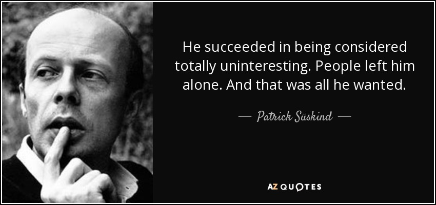 He succeeded in being considered totally uninteresting. People left him alone. And that was all he wanted. - Patrick Süskind