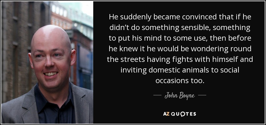 He suddenly became convinced that if he didn't do something sensible, something to put his mind to some use, then before he knew it he would be wondering round the streets having fights with himself and inviting domestic animals to social occasions too. - John Boyne