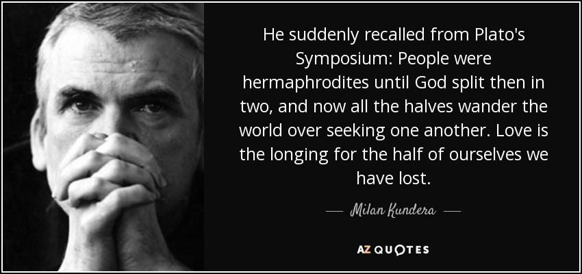 He suddenly recalled from Plato's Symposium: People were hermaphrodites until God split then in two, and now all the halves wander the world over seeking one another. Love is the longing for the half of ourselves we have lost. - Milan Kundera