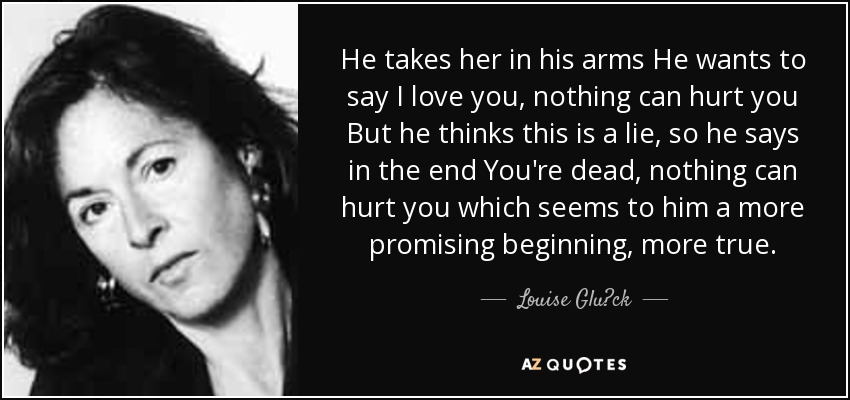 He takes her in his arms He wants to say I love you, nothing can hurt you But he thinks this is a lie, so he says in the end You're dead, nothing can hurt you which seems to him a more promising beginning, more true. - Louise Glück