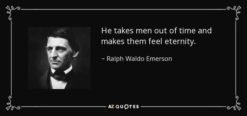 He takes men out of time and makes them feel eternity. - Ralph Waldo Emerson