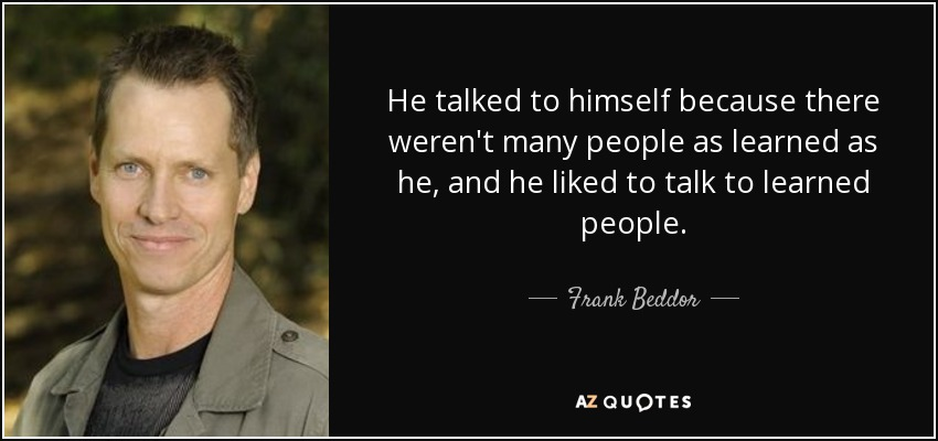 He talked to himself because there weren't many people as learned as he, and he liked to talk to learned people. - Frank Beddor