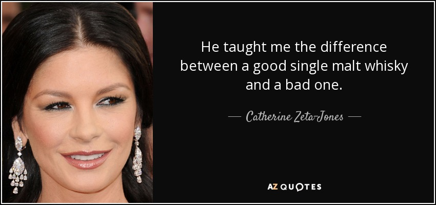 He taught me the difference between a good single malt whisky and a bad one. - Catherine Zeta-Jones