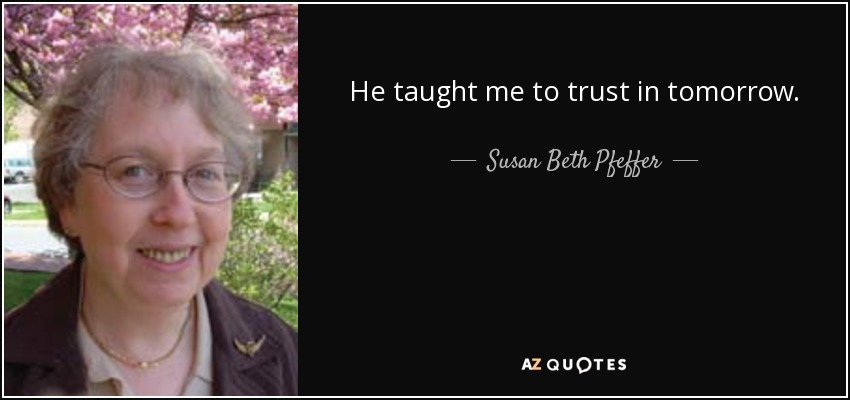 He taught me to trust in tomorrow. - Susan Beth Pfeffer