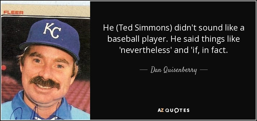 He (Ted Simmons) didn't sound like a baseball player. He said things like 'nevertheless' and 'if, in fact. - Dan Quisenberry