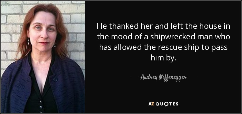 He thanked her and left the house in the mood of a shipwrecked man who has allowed the rescue ship to pass him by. - Audrey Niffenegger