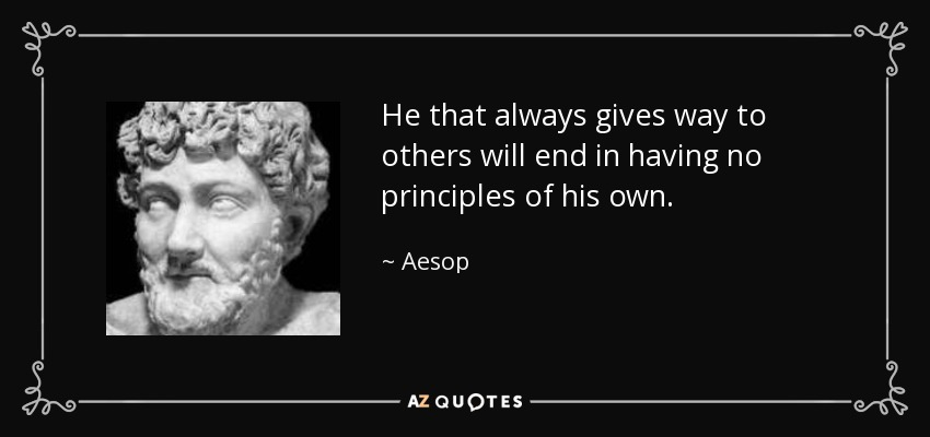 He that always gives way to others will end in having no principles of his own. - Aesop