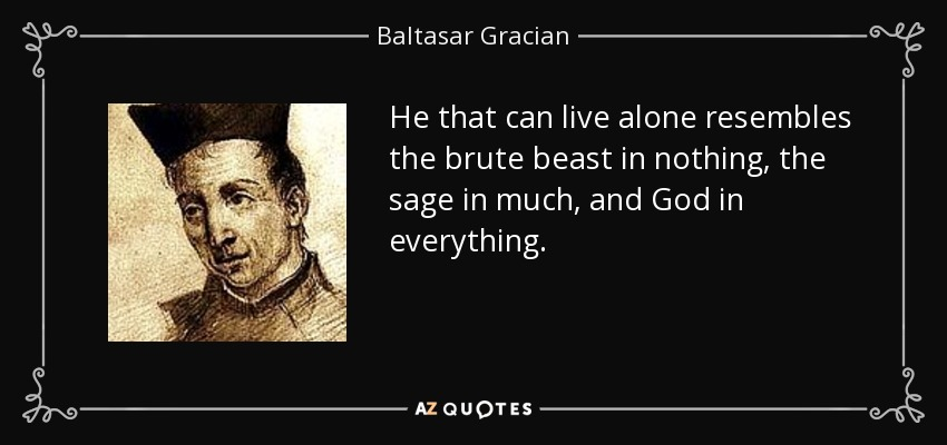 He that can live alone resembles the brute beast in nothing, the sage in much, and God in everything. - Baltasar Gracian