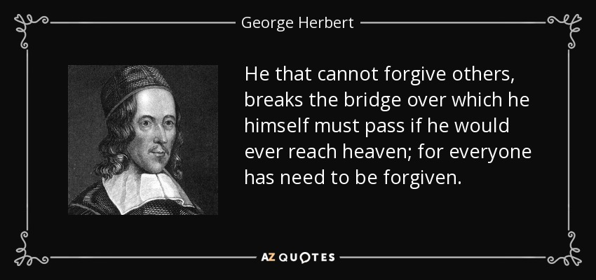 He that cannot forgive others, breaks the bridge over which he himself must pass if he would ever reach heaven; for everyone has need to be forgiven. - George Herbert