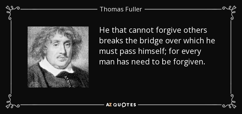 He that cannot forgive others breaks the bridge over which he must pass himself; for every man has need to be forgiven. - Thomas Fuller