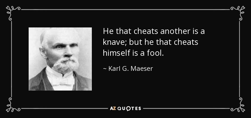He that cheats another is a knave; but he that cheats himself is a fool. - Karl G. Maeser