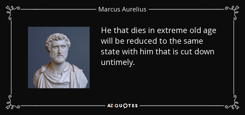 He that dies in extreme old age will be reduced to the same state with him that is cut down untimely. - Marcus Aurelius
