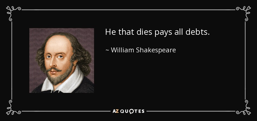 He that dies pays all debts. - William Shakespeare
