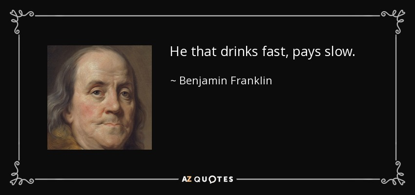 He that drinks fast, pays slow. - Benjamin Franklin